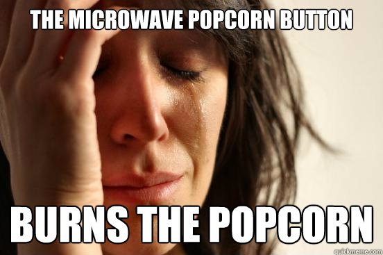 the microwave popcorn button burns the popcorn - First World Problems