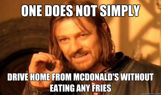 one does not simply drive home from mcdonalds without eatin - Boromir