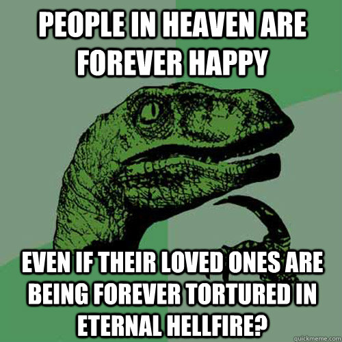 people in heaven are forever happy even if their loved ones  - Philosoraptor