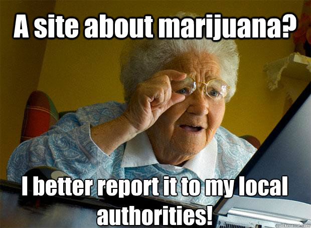 a site about marijuana i better report it to my local autho - Grandma finds the Internet