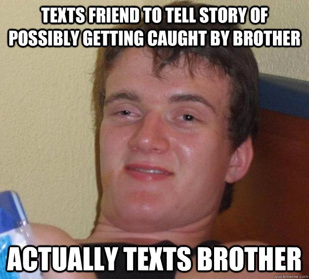 texts friend to tell story of possibly getting caught by bro - 10 Guy