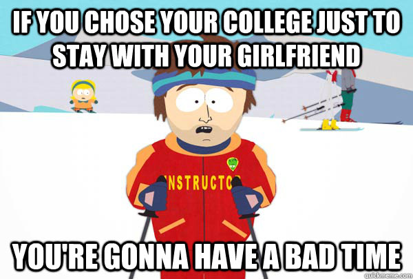 if you chose your college just to stay with your girlfriend  - Super Cool Ski Instructor