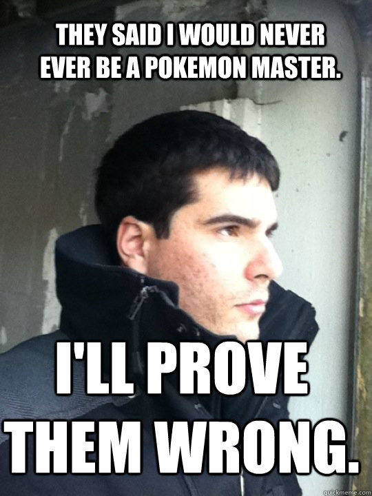 they said i would never ever be a pokemon master ill prove - Magic Mike
