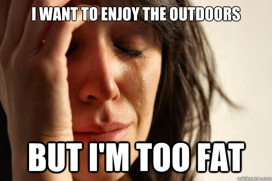 i want to enjoy the outdoors but im too fat - First World Problems