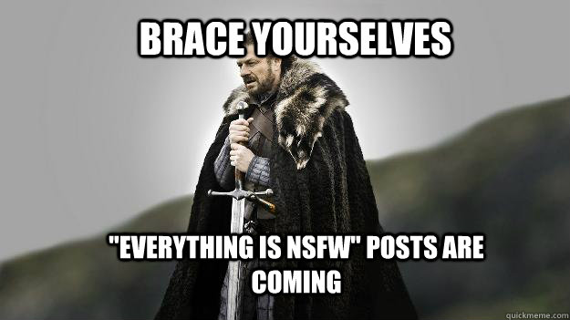 brace yourselves everything is nsfw posts are coming - Ned stark winter is coming