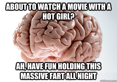 about to watch a movie with a hot girl ah have fun holding - Scumbag Brain