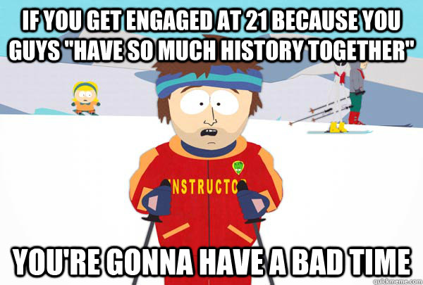 if you get engaged at 21 because you guys have so much hist - Super Cool Ski Instructor