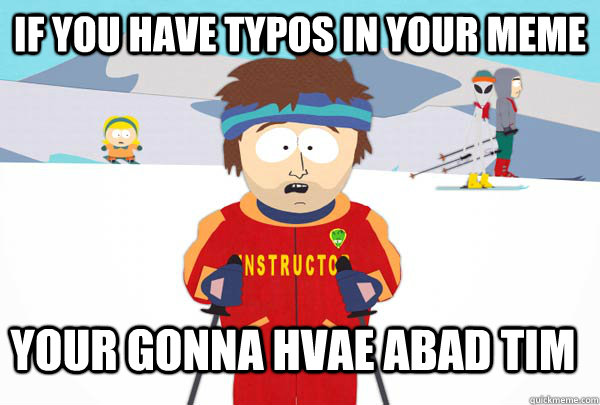 if you have typos in your meme your gonna hvae abad tim - Super Cool Ski Instructor