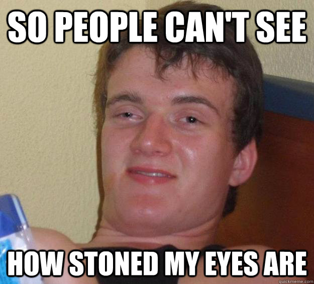 so people cant see how stoned my eyes are - 10 Guy