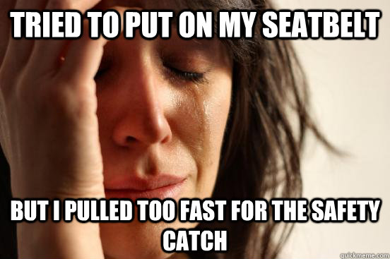 tried to put on my seatbelt but i pulled too fast for the sa - First World Problems