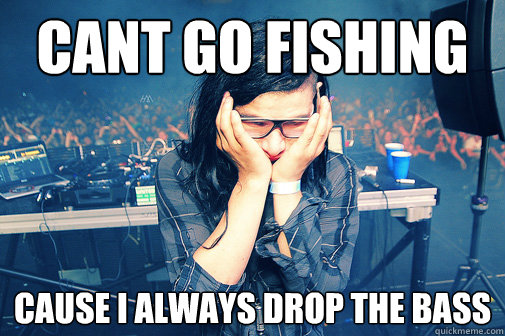 cant go fishing cause i always drop the bass - Skrillexguiz