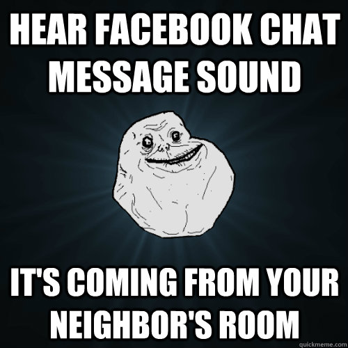 hear facebook chat message sound its coming from your neigh - Forever Alone