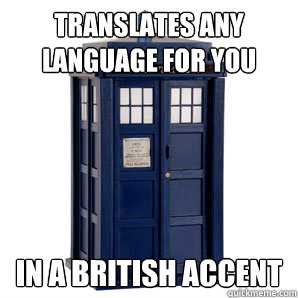 translates any language for you in a british accent - TARDIS