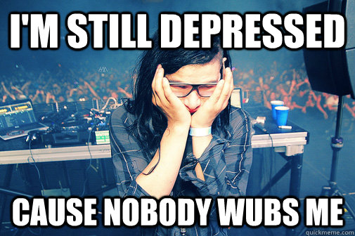im still depressed cause nobody wubs me - Skrillexguiz