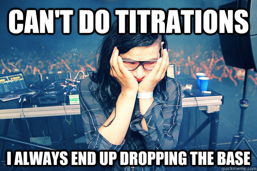 cant do titrations i always end up dropping the base - Skrillexguiz