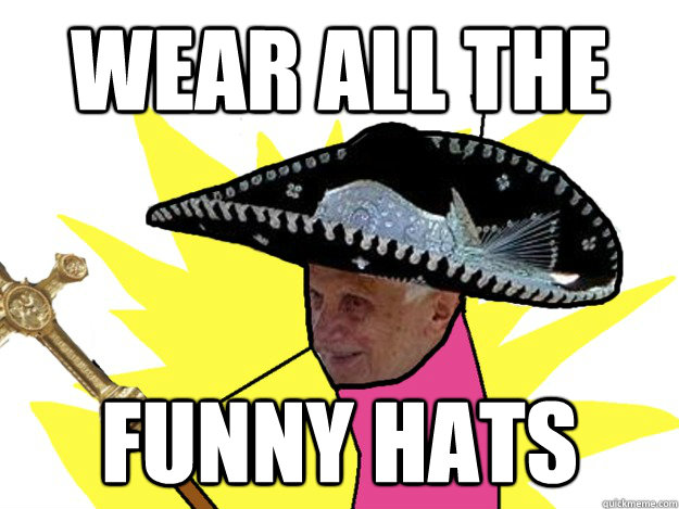 wear all the funny hats - Pope Sombrero