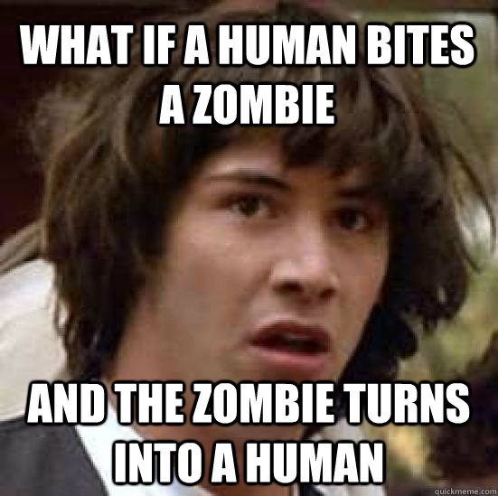 what if a human bites a zombie and the zombie turns into a h - conspiracy keanu