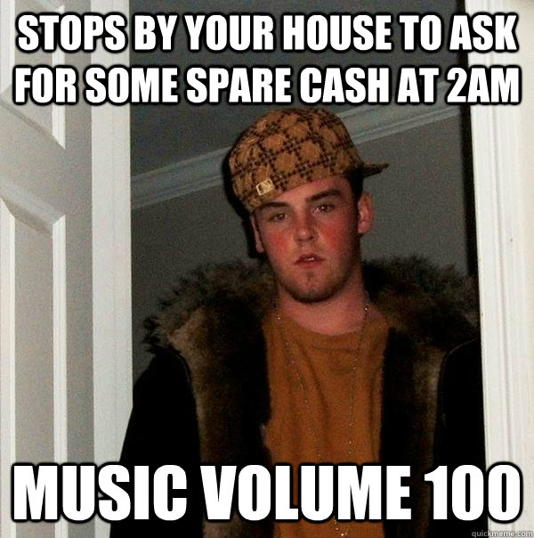 stops by your house to ask for some spare cash at 2am music  - Scumbag Steve