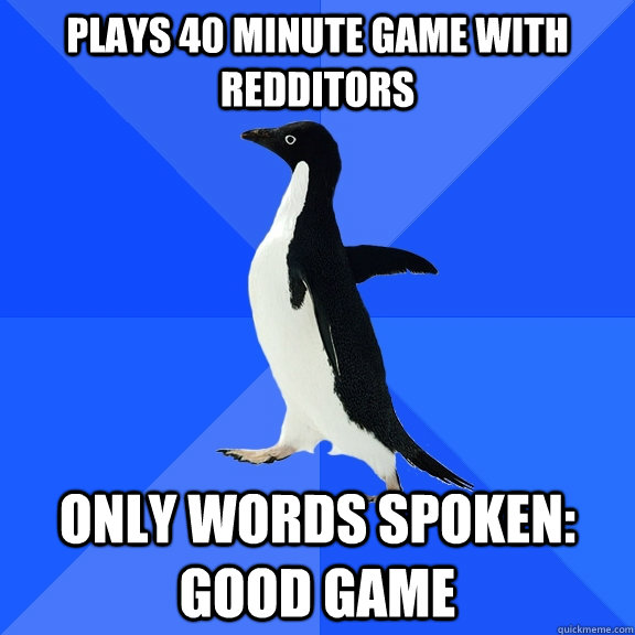 plays 40 minute game with redditors only words spoken good  - Socially Awkward Penguin