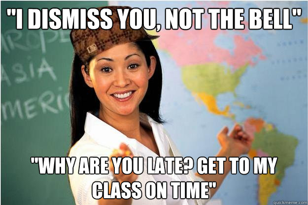 i dismiss you not the bell why are you late get to my c - Scumbag Teacher
