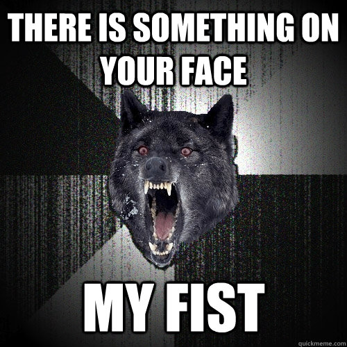 there is something on your face my fist - Insanity Wolf