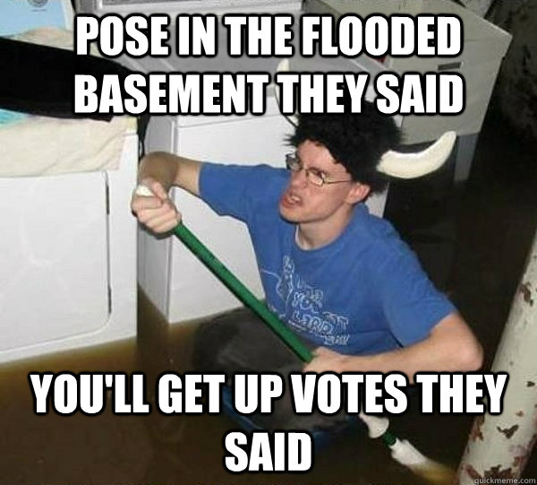 pose in the flooded basement they said youll get up votes t - They said