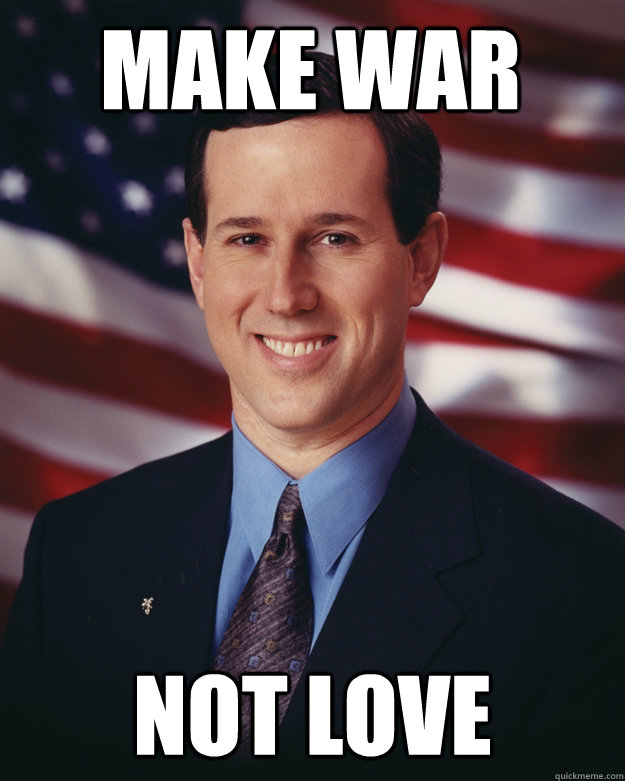 make war not love - Rick Santorum