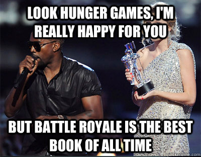 look hunger games im really happy for you but battle royal - Imma let you finish