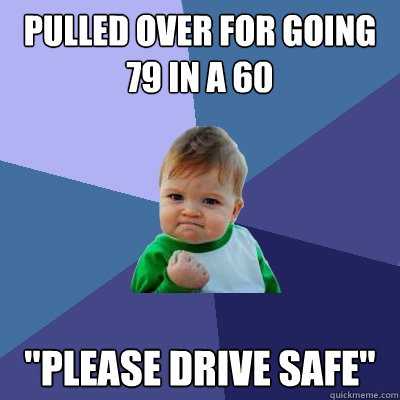 pulled over for going 79 in a 60 please drive safe - Success Kid