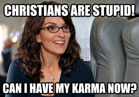 christians are stupid can i have my karma now - Can We Have Our Money Now