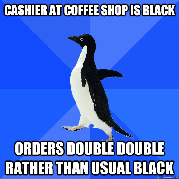cashier at coffee shop is black orders double double rather  - Socially Awkward Penguin