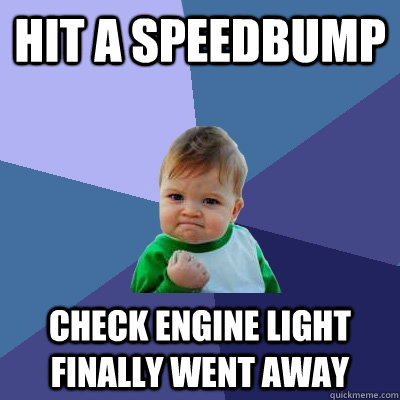 hit a speedbump check engine light finally went away - Success Kid