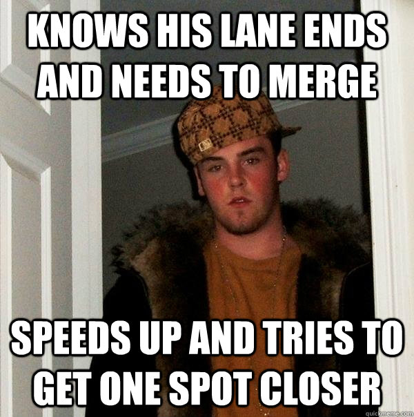 knows his lane ends and needs to merge speeds up and tries t - Scumbag Steve