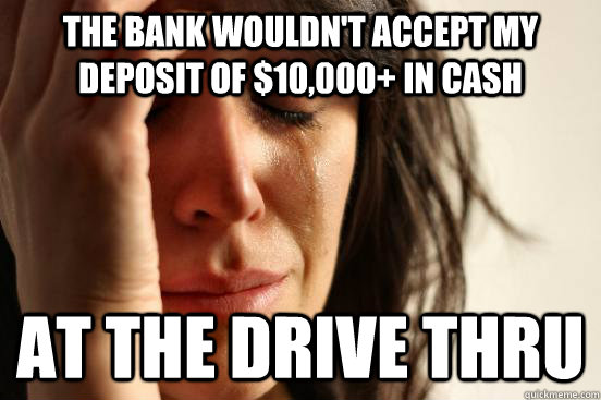 the bank wouldnt accept my deposit of 10000 in cash at t - First World Problems