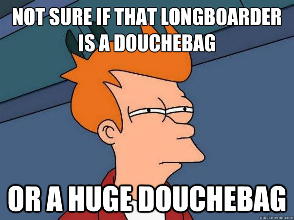 not sure if that longboarder is a douchebag or a huge douche - Futurama Fry