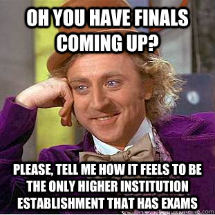 oh you have finals coming up please tell me how it feels t - Condescending Wonka