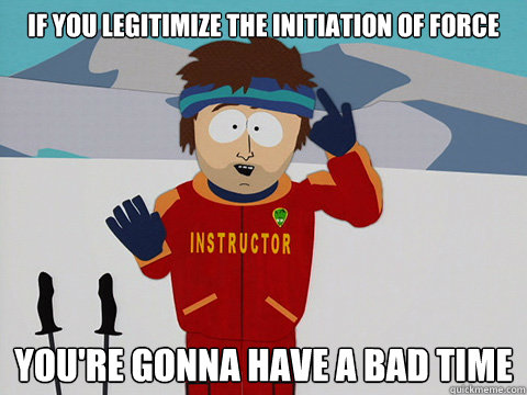 if you legitimize the initiation of force youre gonna have  - South Park Bad Time