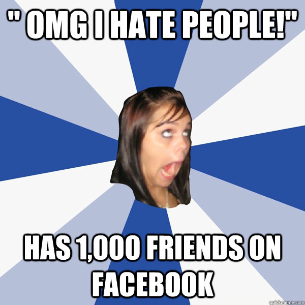 omg i hate people has 1000 friends on facebook - Annoying Facebook Girl