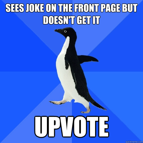 sees joke on the front page but doesnt get it upvote - Socially Awkward Penguin