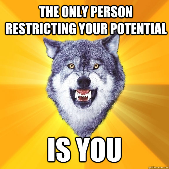 the only person restricting your potential is you - Courage Wolf