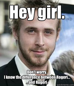 hey girl dont worry i know the difference between rogeri - Ryan gosling
