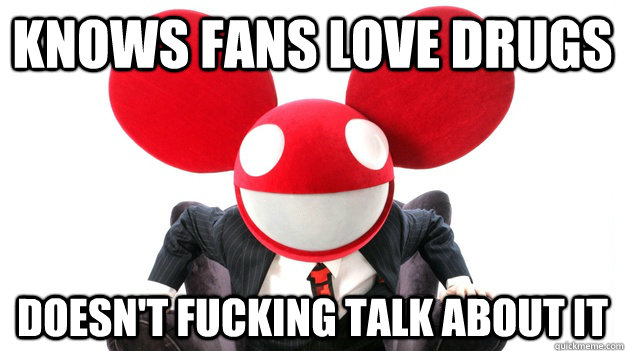 knows fans love drugs doesnt fucking talk about it - Good Guy Mau5