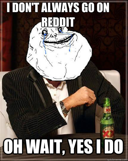 i dont always go on reddit oh wait yes i do - Most Forever Alone In The World