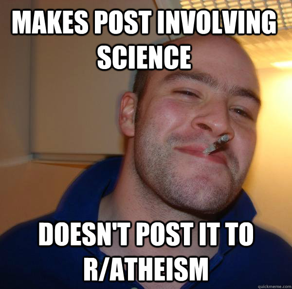 makes post involving science doesnt post it to ratheism - Good Guy Greg