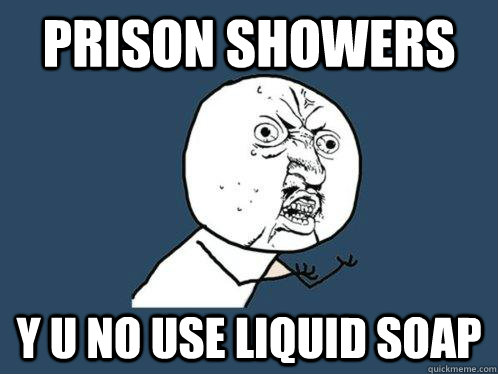 prison showers y u no use liquid soap - Y U No