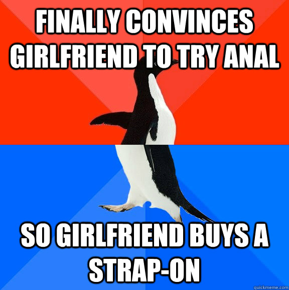 finally convinces girlfriend to try anal so girlfriend buys  - Socially Awesome Awkward Penguin