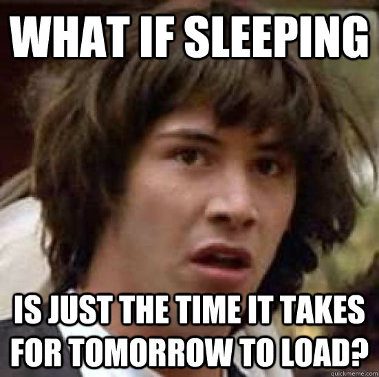 what if sleeping is just the time it takes for tomorrow to l - conspiracy keanu
