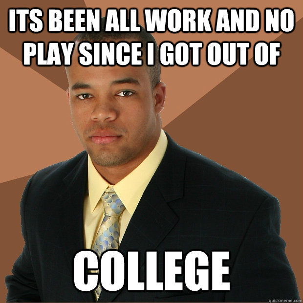 its been all work and no play since i got out of college - Successful Black Man