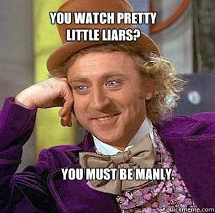 you watch pretty little liars you must be manly  - Condescending WOnka