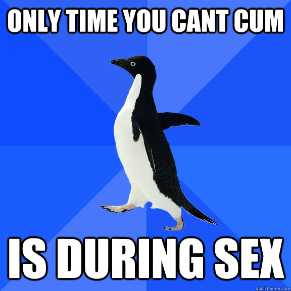 only time you cant cum is during sex - Socially Awkward Penguin